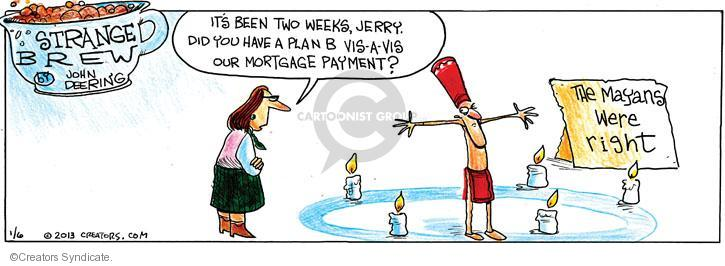 Its been two weeks, Jerry. Did you have a plan B vis-à-vis our mortgage payment? The Mayans were right.