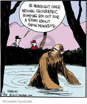 He never got over National Geographic bumping him out for a story about snow monkeys.
