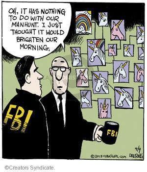 Oh, it has nothing to do with out manhunt. I just thought it would brighten our morning. FBI. FBI.