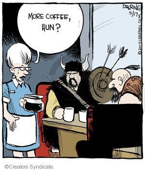 More coffee, Hun?