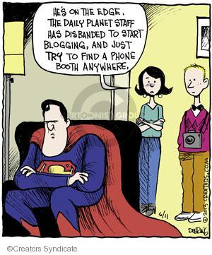 Hes on the edge. The Daily Planet staff has disbanded to start blogging, and just try to find a phone booth anywhere.