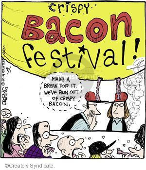 Crispy Bacon Festival! Make a break for it. Weve run out of crispy bacon.