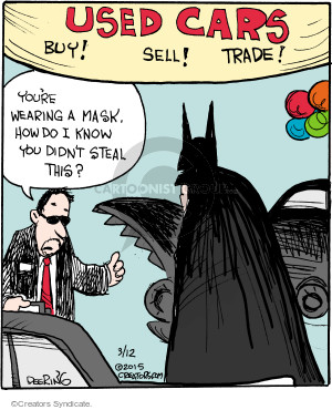 Used Cars. Buy! Sell! Trade! Youre wearing a mask. How do I know you didnt steal this?