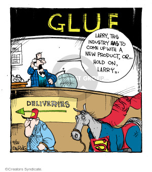 Glue. Larry, this industry has to come up with a new product, or … hold on, Larry … Deliveries.