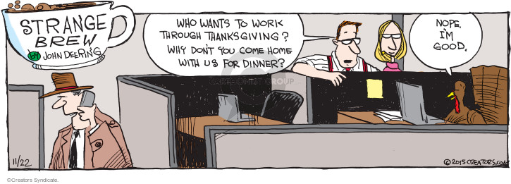 Who wants to work through Thanksgiving? Why dont you come home with us for dinner? Nope. Im good.