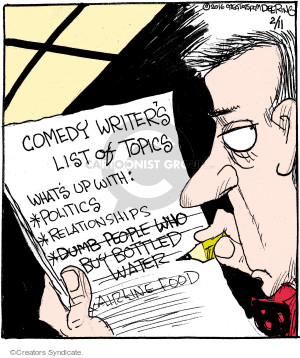Comedy Writers List of Topics. Whats up with: *Politics *Relationships *Dumb people who buy bottled water (crossed out). *Airline food (crossed out).