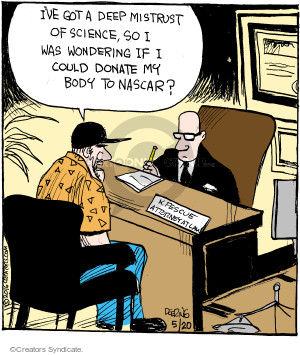 Ive got a deep mistrust of science, so I was wondering if I could donate my body to NASCAR? K. Fescue. Attorney at Law.