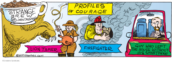 Profiles in Courage. Lion Tamer. Firefighter. Guy who left the house without his Smartphone.