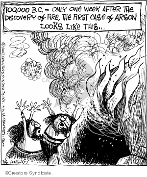 100,000 B.C. - Only one week after the discovery of fire, the first case of arson looks like this…