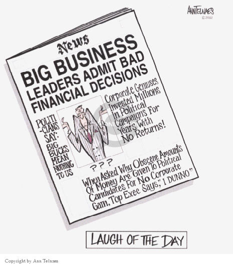 """Laugh of the Day.  News.  Big Business Leaders Admit Bad Financial Decisions.  Politicians Say:  Big bucks Mean Nothing to Us.  Corporate Geniuses Invested Millions in Political Campaigns For Years with No Returns.  ??? When Asked Why Obscene Amounts Were Given to Political Candidates For No Corporate Gain, To Exec Says, """"I Dunno""""."""