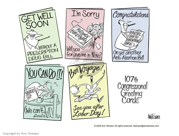 Get well soon. Without a prescription drug bill.  Im sorry.  Patients bill of rights.  Will you forgive me in Nov.?  Congratulations.  Partial Birth Abortion Ban.  On yet another anti-abortion bill.  You can do it!  Budget.  (We cant).  Bon Voyage! See you after Labor Day!  107th congressional greeting cards.