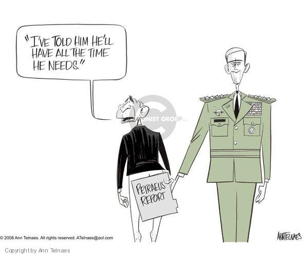 Ive told him hell have all the time he needs.  Petraeus Report.