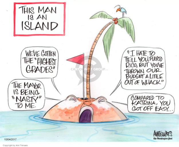 "This man is an island. Weve gotten the ""highest grades"". The mayor is being ""nasty"" to me. ""I hate to tell you, Puerto Rico, but youve thrown our budget a little out of whack."" Compared to Katrina, you got off easy …"