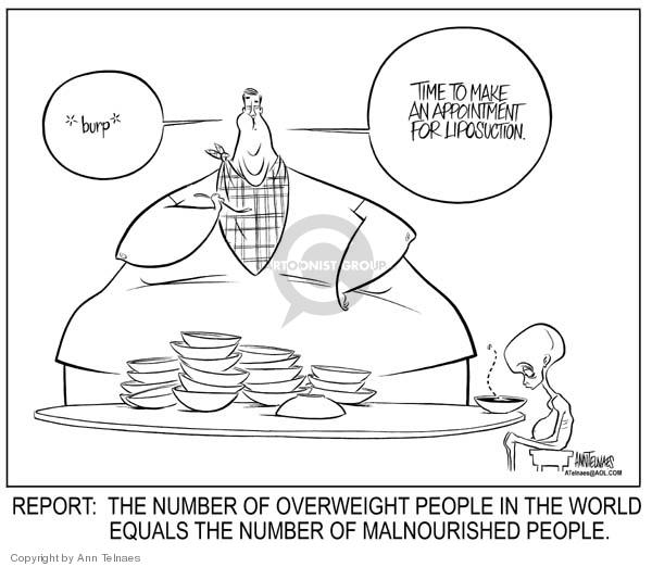 *burp*  Time to make an appointment for liposuction.  Report:  The number of overweight people in the world equals the number of malnourished people.