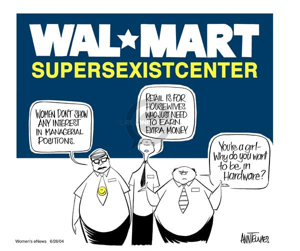 Wal*Mart Supersexistcenter.  Women dont show any interest in managerial positions.  Retail is for housewives who just need to earn extra money.  Youre a girl - Why do you want to be in hardware?