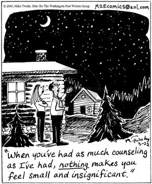 When youve had as much counseling as Ive had, nothing makes you feel small and insignificant.