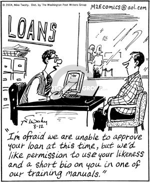Loans.  Im afraid we are unable to approve your loan at this time, but wed like permission to use your likeness and a short bio on you in one of our training manuals.