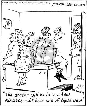 The doctor will be in in a few minutes --- its been one of those days.