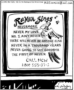 Raven Sings Nevermore.  Never my love.  No, I aint never.  There will never be anyone else.  Never in a thousand years.  Never going to say goodbye.  The first of never.  Call Now 1-800-555-37-3.