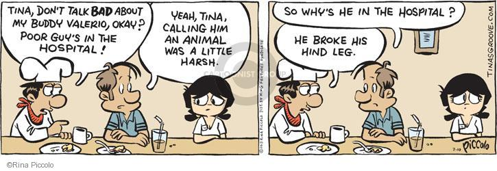 Tina, don't talk BAD about my buddy Valerio, okay? Poor guys in the hospital! Yeah, Tina, calling him an animal was a little harsh. So whys he in the hospital? He broke his hind leg.