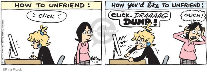 HOW TO UNFRIEND: Click. HOW YOUD LIKE TO UNFRIEND: CLICK. Draaaag. DUMP! Ouch!