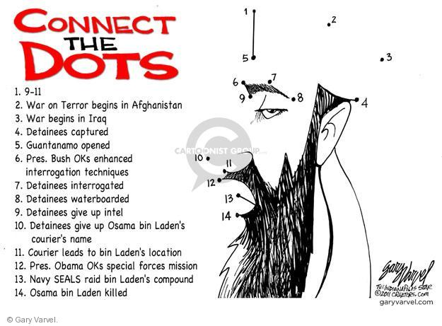 Connect the Dots.  1. 9-11.  2. War on terror begins in Afghanistan.  3.  War begins in Iraq.  4.  Detainees captured.  5.  Guantanamo opened.  6.  Pres. Bush Oks enhanced interrogation techniques.  7.  Detainees interrogated.  8.  Detainees waterboarded.  9.  Detainees give up intel.  10.  Detainees give up Osama bin Ladens couriers name.  11.  Couriers leads to bin Ladens location.  12.  Pres. Obama OKs special forces mission.  13.  Navy SEALS raid bin Ladens compound.  14.  Osama bin Laden killed.