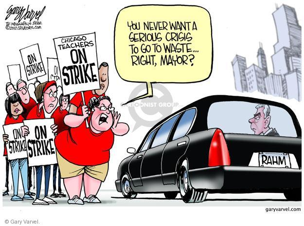 You never want a serious crisis to go to waste … right, mayor? Rahm. On strike. Chicago teachers on strike.