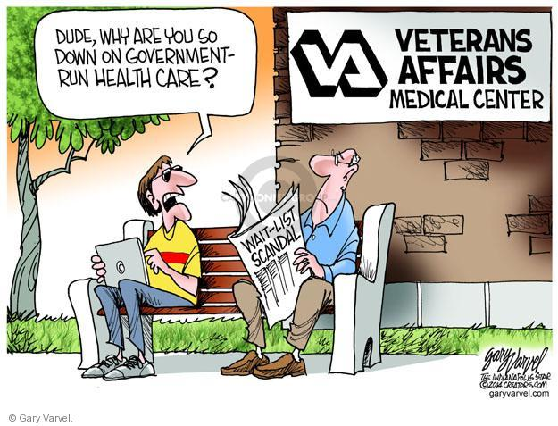 Dude, why are you so down on government-run health care? Veterans Affairs Medical Center. Wait-list scandal.