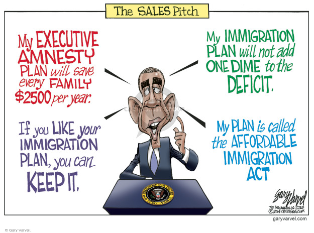 The Sales Pitch. My Executive Amnesty Plan will save every family $2500 per year. If you like your immigration plan, you can keep it. My Immigration plan will not add one dime to the deficit. My plans is called the Affordable Immigration Act.