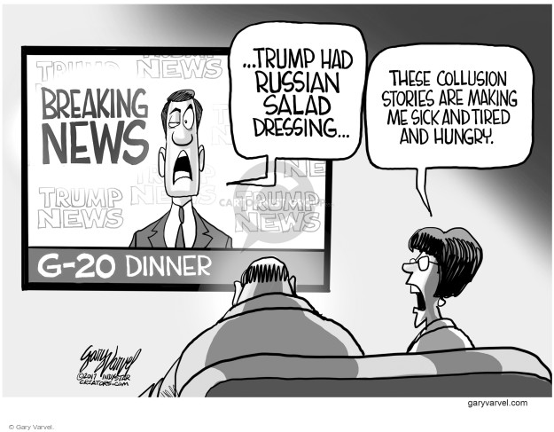 Breaking News. Trump News. G-20 Dinner … Trump had Russian salad dressing … These collusion stories are making me sick and tired and hungry.