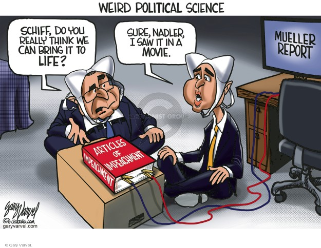 Weird Political Science. Schiff, do you really think we can bring it to life? Sure, Nadler, I saw it in a movie. Mueller report. Articles of Impeachment.