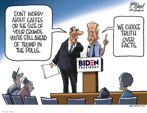 Dont worry about gaffes or the size of your crowds. Youre still ahead of Trump in the polls. We choose truth over facts. Biden. President.