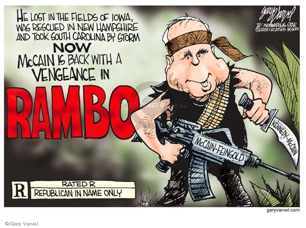He lost in the fields of Iowa, was rescued in New Hampshire and took South Caroline by storm.  Now McCain is back with a vengeance in RAMBO,  R.  Rated R.  Republican in name only.  McCain- Feingold.  Kennedy-McCain.