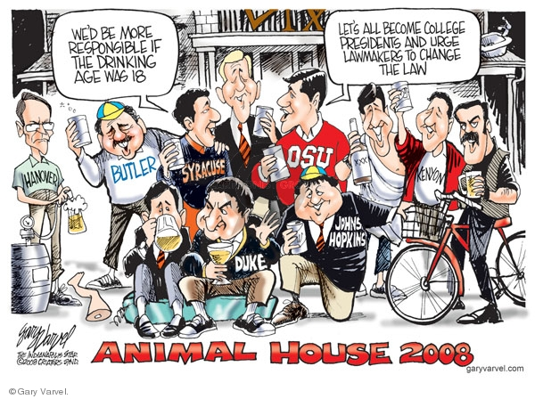 Animal House 2008. Wed be more responsible if the drinking age was 18. Lets all become college presidents and urge lawmakers to change the law. Hanover. Butler. Syracuse. OSU. XXX. Kenyon. Duke. Johns Hopkins.