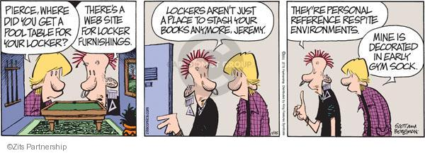 Pierce, where did you get a pool table for your locker? Theres a website for licker furnishings. Lockers aren't just a place to stash your books anymore, Jeremy. Theyre personal reference respite environments. Mine is decorated in early gym sock.