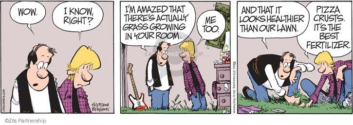 Wow. I know, right? Im amazed that theres actually grass growing in your room. Me too. And that it looks healthier than our lawn. Pizza crusts. Its the best fertilizer.