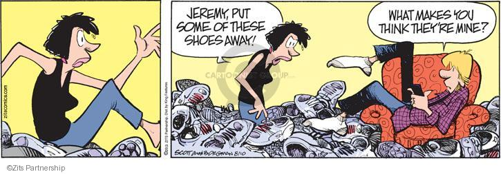 Jeremy, put some of these shoes away! What makes you think theyre mine?