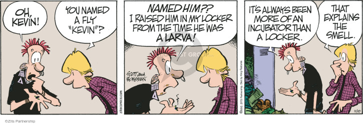 "Oh, Kevin! You named a fly ""Kevin""? Named him?? I raised him in my locker from the time he was a larva! It always been more of an incubator than a locker. That explains the smell."