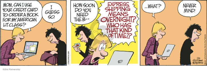 Mom, can I use your credit card to order a book for my American lit class? I guess so. How soon do you need the b -- Express shipping means overnight? Who has that kind of time?? … What? Never mind.