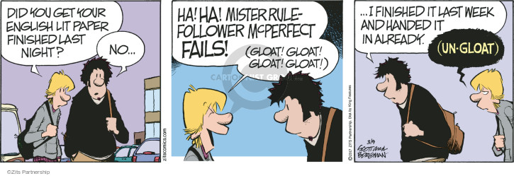 Did you get your English Lit paper finished last night? No … Ha! Ha! Mister Rule-Follower McPerfect fails! (Gloat! Gloat! Gloat! Gloat!) … I finished it last week and handed it in already. (Un-gloat).