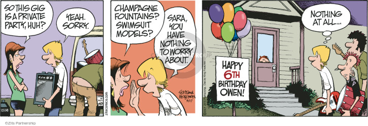 So this gig is a private party, huh? Yeah. Sorry. Champagne fountains? Swimsuit models? Sara, you have nothing to worry about. Happy 6th birthday Owen! Nothing at all …